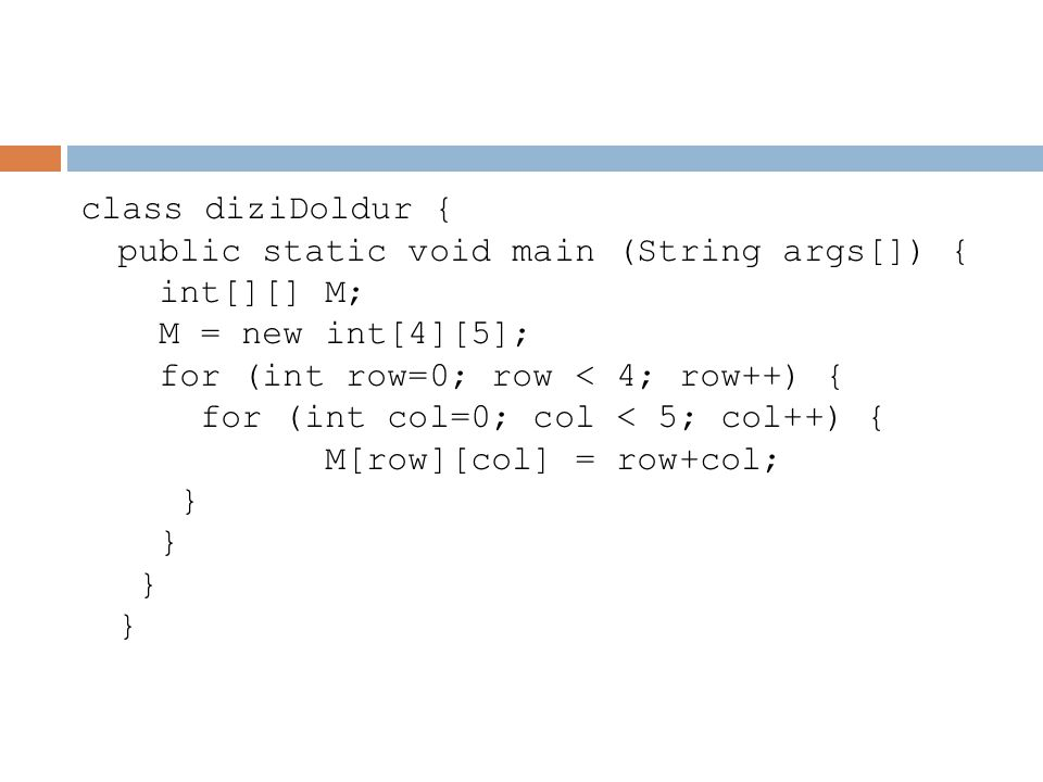 class diziDoldur { public static void main (String args[]) { int[][] M; M = new int[4][5]; for (int row=0; row < 4; row++) { for (int col=0; col < 5; col++) { M[row][col] = row+col; } } } }
